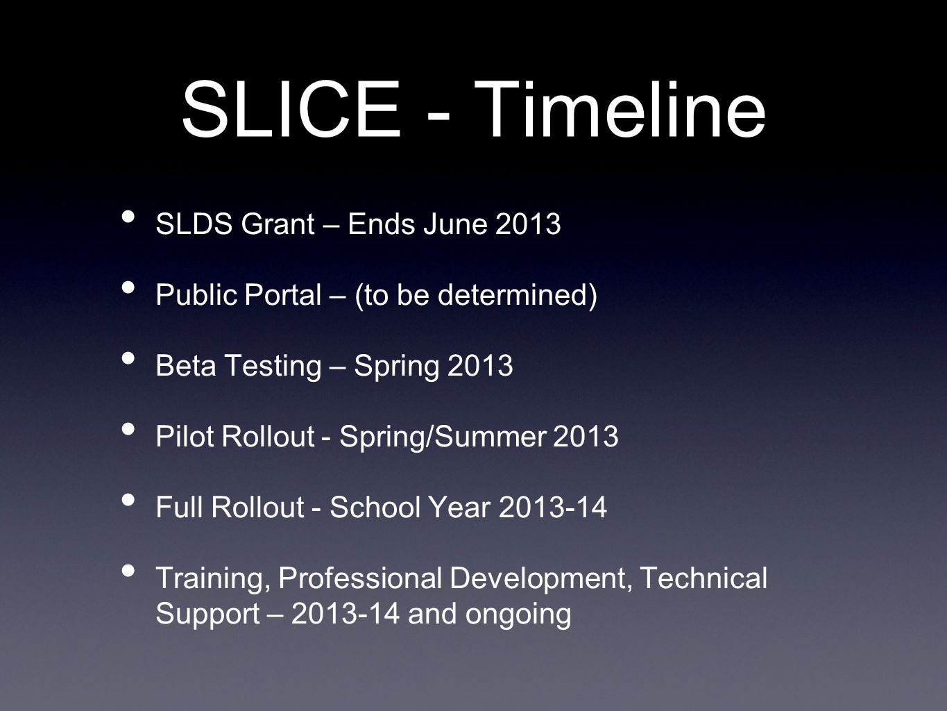 SLICE - Timeline SLDS Grant – Ends June 2013 Public Portal – (to be determined) Beta Testing – Spring 2013 Pilot Rollout - Spring/Summer 2013 Full Rollout - School Year 2013-14 Training, Professional Development, Technical Support – 2013-14 and ongoing