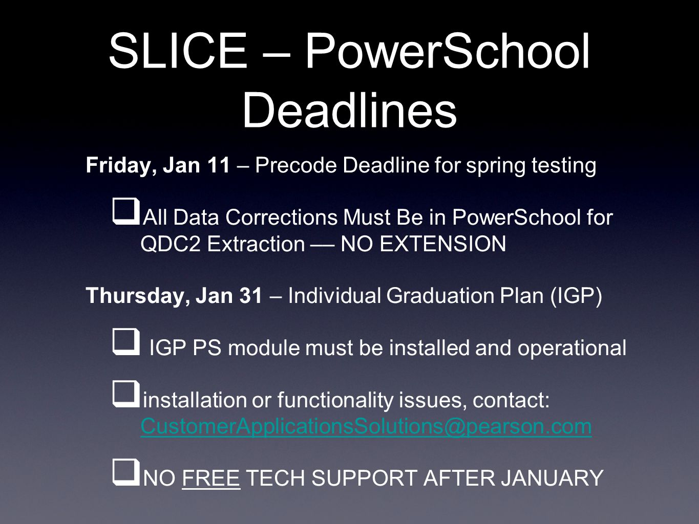 SLICE – PowerSchool Deadlines Friday, Jan 11 – Precode Deadline for spring testing  All Data Corrections Must Be in PowerSchool for QDC2 Extraction –– NO EXTENSION Thursday, Jan 31 – Individual Graduation Plan (IGP)  IGP PS module must be installed and operational  installation or functionality issues, contact: CustomerApplicationsSolutions@pearson.com CustomerApplicationsSolutions@pearson.com  NO FREE TECH SUPPORT AFTER JANUARY