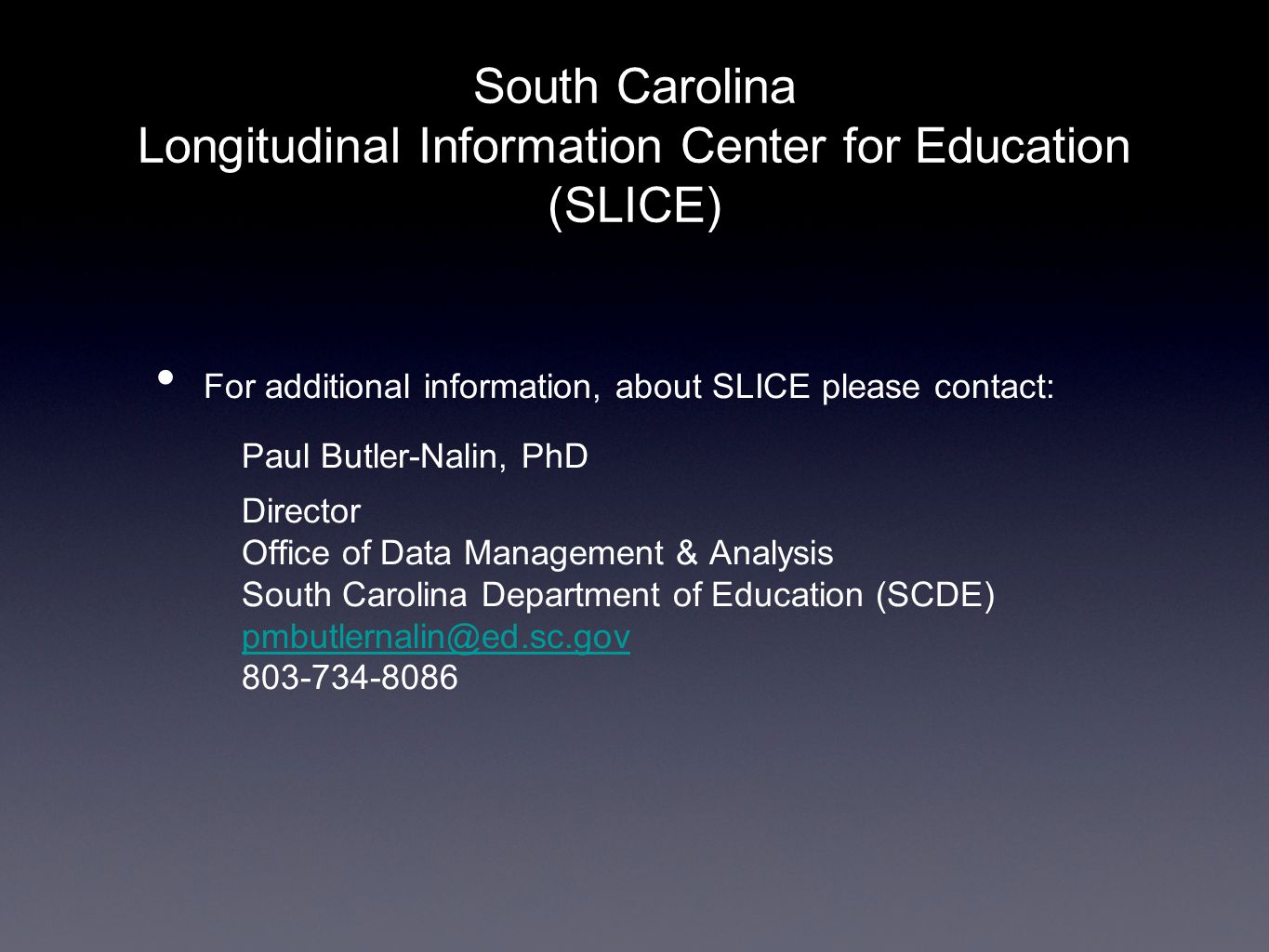 South Carolina Longitudinal Information Center for Education (SLICE) For additional information, about SLICE please contact: Paul Butler-Nalin, PhD Director Office of Data Management & Analysis South Carolina Department of Education (SCDE) pmbutlernalin@ed.sc.gov 803-734-8086