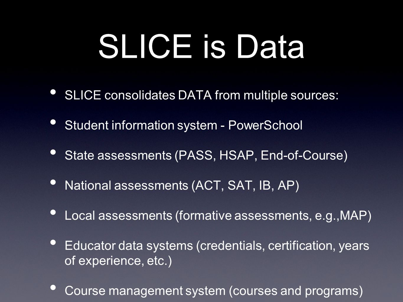 SLICE is Data SLICE consolidates DATA from multiple sources: Student information system - PowerSchool State assessments (PASS, HSAP, End-of-Course) National assessments (ACT, SAT, IB, AP) Local assessments (formative assessments, e.g.,MAP) Educator data systems (credentials, certification, years of experience, etc.) Course management system (courses and programs)