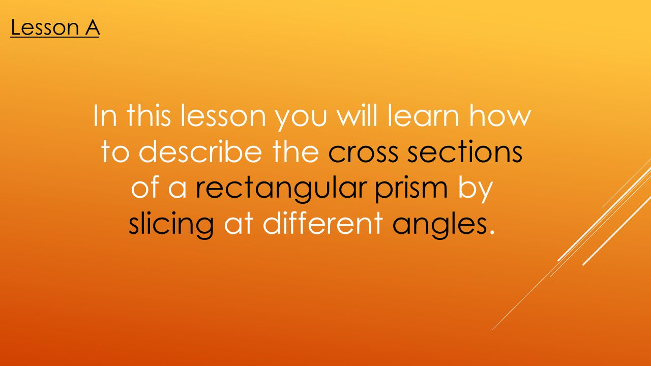 In this lesson you will learn how to describe the cross sections of a rectangular prism by slicing at different angles. Lesson A