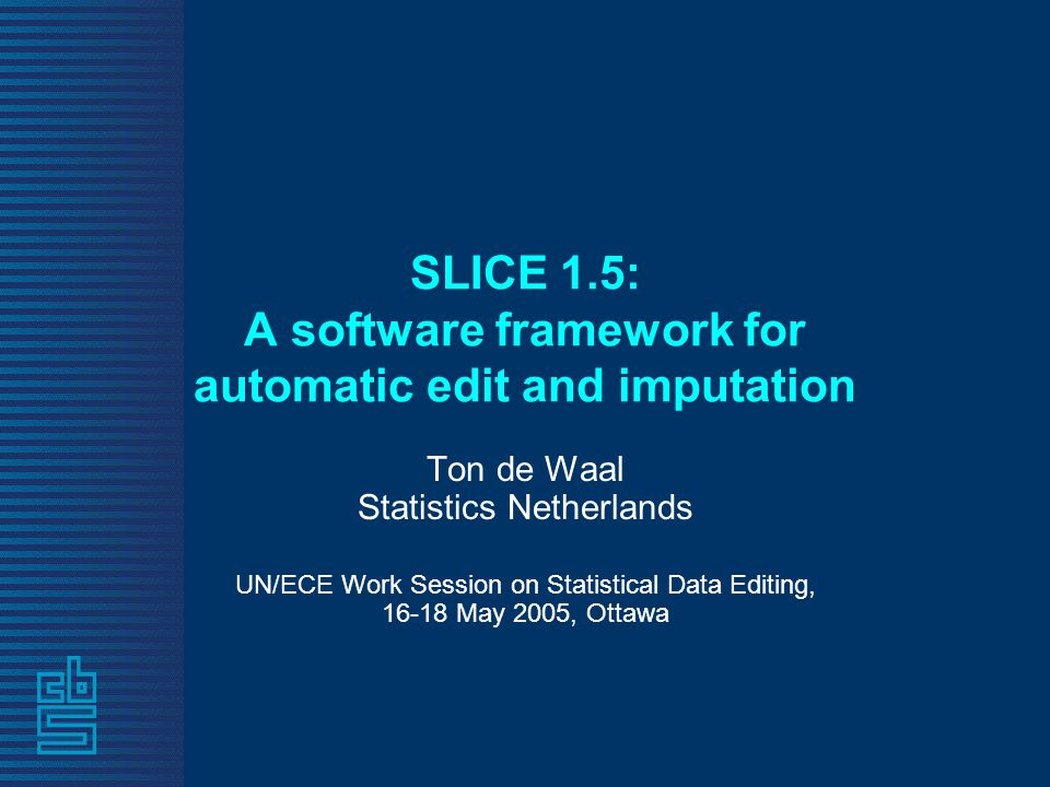 SLICE 1.5: A software framework for automatic edit and imputation Ton de Waal Statistics Netherlands UN/ECE Work Session on Statistical Data Editing, 16-18 May 2005, Ottawa
