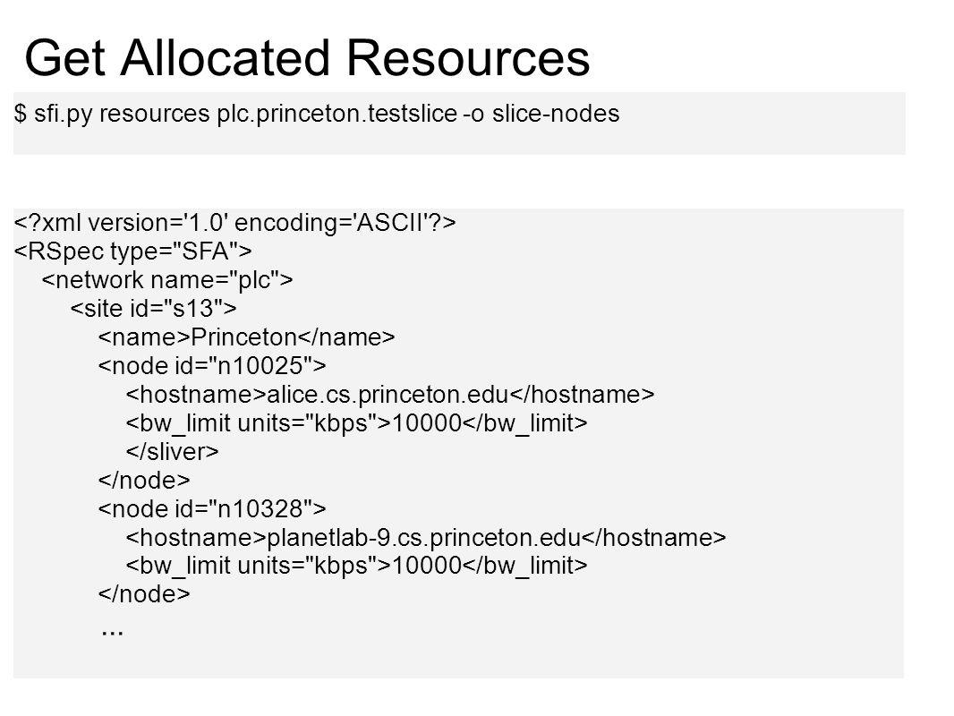 Get Allocated Resources $ sfi.py resources plc.princeton.testslice -o slice-nodes Princeton alice.cs.princeton.edu 10000 planetlab-9.cs.princeton.edu 10000...
