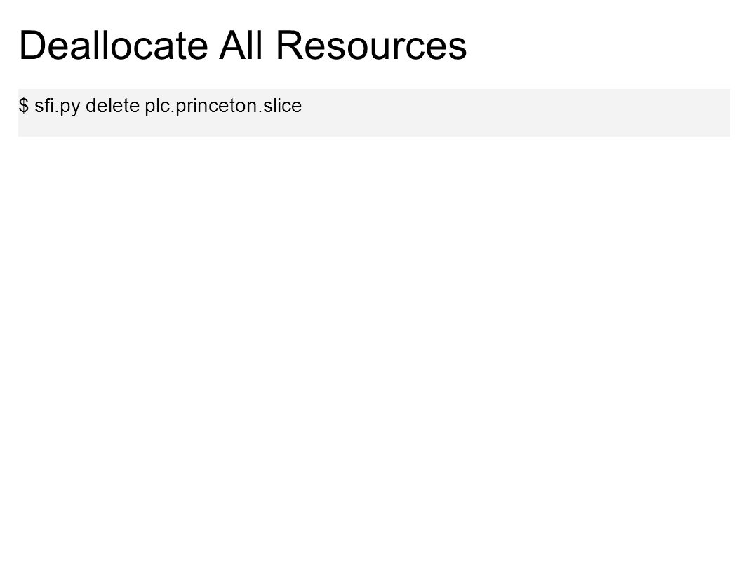 Deallocate All Resources $ sfi.py delete plc.princeton.slice