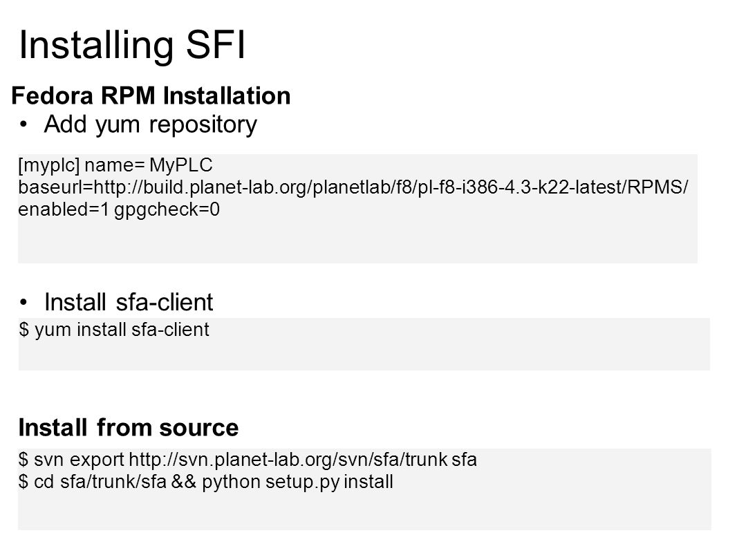 Installing SFI Fedora RPM Installation Add yum repository [myplc] name= MyPLC baseurl=http://build.planet-lab.org/planetlab/f8/pl-f8-i386-4.3-k22-latest/RPMS/ enabled=1 gpgcheck=0 $ yum install sfa-client Install sfa-client Install from source $ svn export http://svn.planet-lab.org/svn/sfa/trunk sfa $ cd sfa/trunk/sfa && python setup.py install