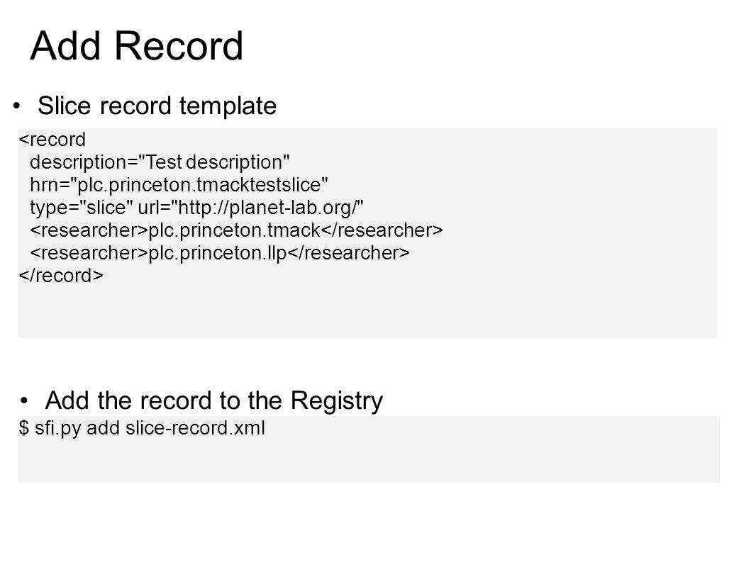 Add Record Slice record template <record description= Test description hrn= plc.princeton.tmacktestslice type= slice url= http://planet-lab.org/ plc.princeton.tmack plc.princeton.llp $ sfi.py add slice-record.xml Add the record to the Registry