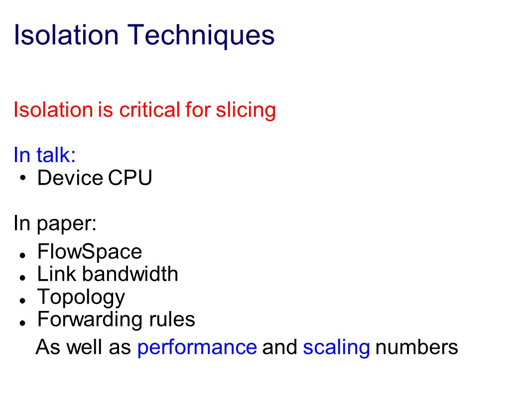 Isolation Techniques Isolation is critical for slicing In talk: Device CPU In paper: FlowSpace Link bandwidth Topology Forwarding rules As well as performance and scaling numbers