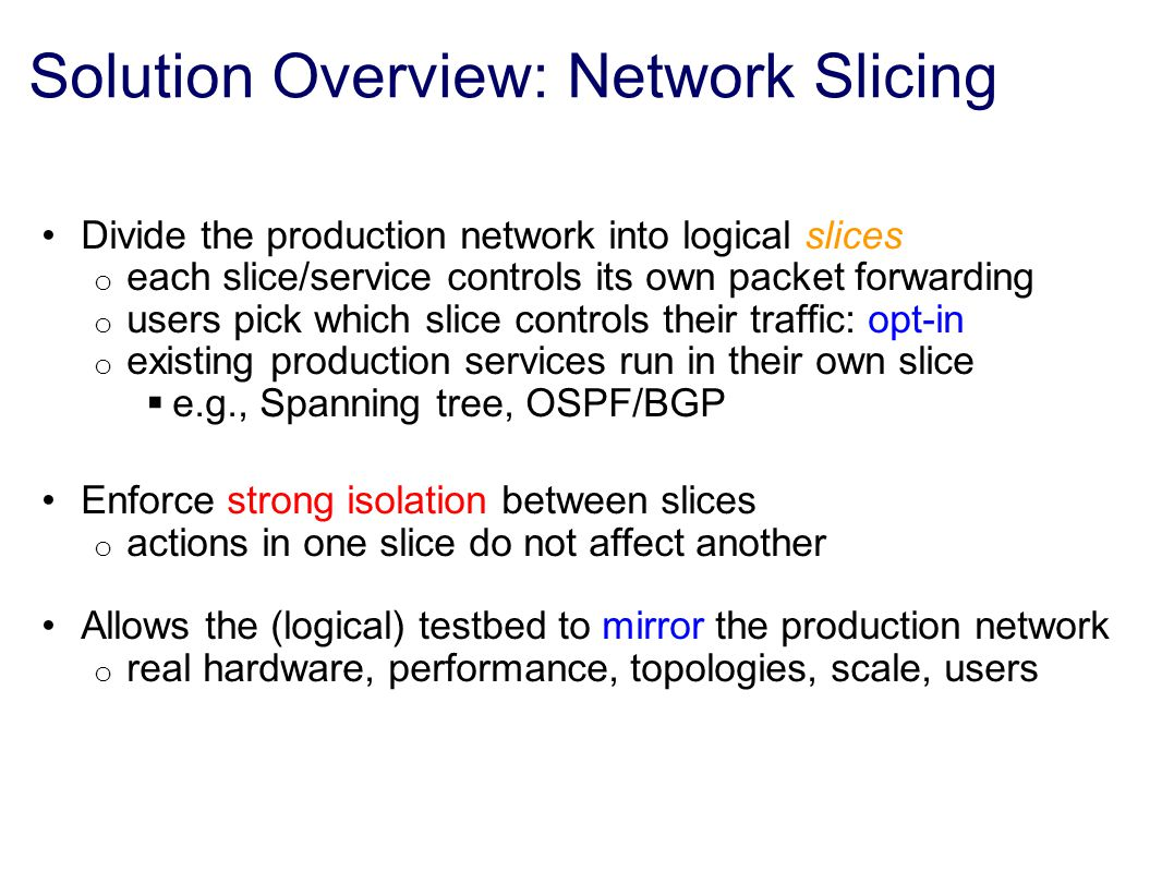 Solution Overview: Network Slicing Divide the production network into logical slices o each slice/service controls its own packet forwarding o users pick which slice controls their traffic: opt-in o existing production services run in their own slice  e.g., Spanning tree, OSPF/BGP Enforce strong isolation between slices o actions in one slice do not affect another Allows the (logical) testbed to mirror the production network o real hardware, performance, topologies, scale, users
