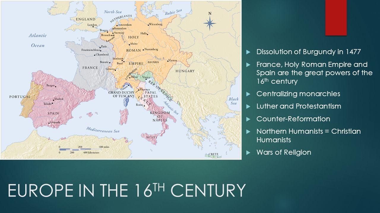 EUROPE IN THE 16 TH CENTURY  Dissolution of Burgundy in 1477  France, Holy Roman Empire and Spain are the great powers of the 16 th century  Centralizing monarchies  Luther and Protestantism  Counter-Reformation  Northern Humanists = Christian Humanists  Wars of Religion