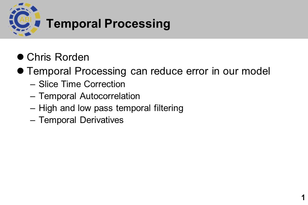 1 Temporal Processing Chris Rorden Temporal Processing can reduce error in our model –Slice Time Correction –Temporal Autocorrelation –High and low pa