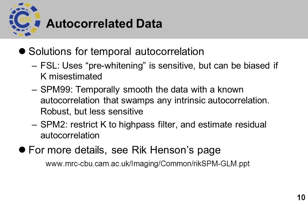 10 Autocorrelated Data Solutions for temporal autocorrelation –FSL: Uses pre-whitening is sensitive, but can be biased if K misestimated –SPM99: Temporally smooth the data with a known autocorrelation that swamps any intrinsic autocorrelation.