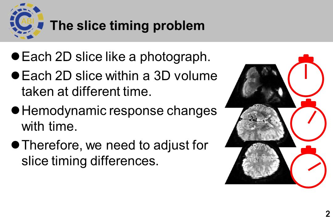 2 The slice timing problem Each 2D slice like a photograph. Each 2D slice within a 3D volume taken at different time. Hemodynamic response changes wit