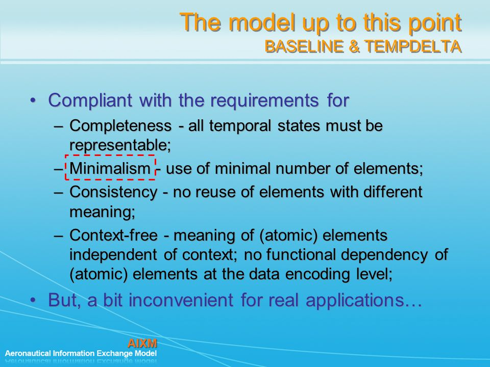 The model up to this point BASELINE & TEMPDELTA Compliant with the requirements for –Completeness - all temporal states must be representable; –Minimalism - use of minimal number of elements; –Consistency - no reuse of elements with different meaning; –Context-free - meaning of (atomic) elements independent of context; no functional dependency of (atomic) elements at the data encoding level; But, a bit inconvenient for real applications… Compliant with the requirements for –Completeness - all temporal states must be representable; –Minimalism - use of minimal number of elements; –Consistency - no reuse of elements with different meaning; –Context-free - meaning of (atomic) elements independent of context; no functional dependency of (atomic) elements at the data encoding level; But, a bit inconvenient for real applications…