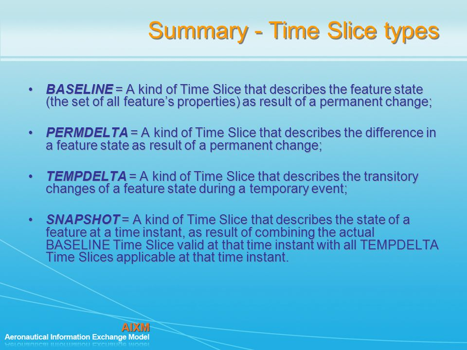 Summary - Time Slice types BASELINE = A kind of Time Slice that describes the feature state (the set of all feature's properties) as result of a permanent change; PERMDELTA = A kind of Time Slice that describes the difference in a feature state as result of a permanent change; TEMPDELTA = A kind of Time Slice that describes the transitory changes of a feature state during a temporary event; SNAPSHOT = A kind of Time Slice that describes the state of a feature at a time instant, as result of combining the actual BASELINE Time Slice valid at that time instant with all TEMPDELTA Time Slices applicable at that time instant.