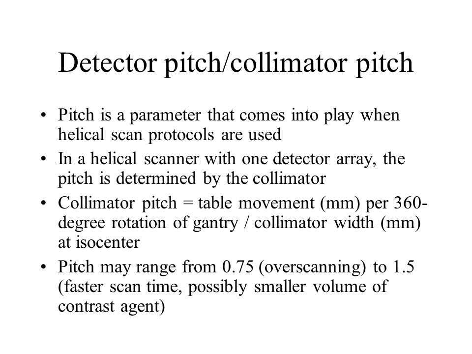 Detector pitch/collimator pitch Pitch is a parameter that comes into play when helical scan protocols are used In a helical scanner with one detector
