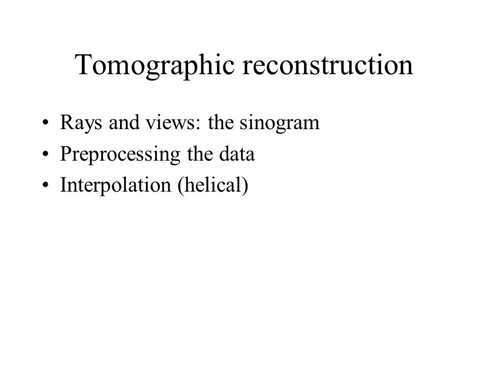 Tomographic reconstruction Rays and views: the sinogram Preprocessing the data Interpolation (helical)