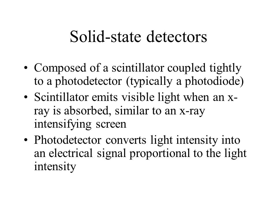 Solid-state detectors Composed of a scintillator coupled tightly to a photodetector (typically a photodiode) Scintillator emits visible light when an