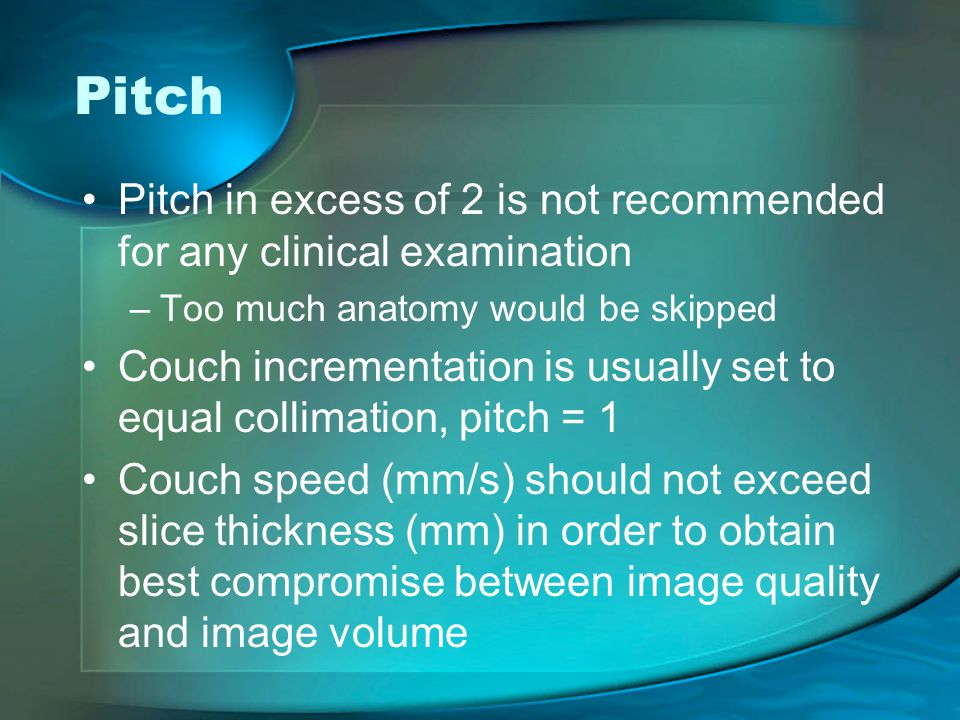 Pitch Pitch in excess of 2 is not recommended for any clinical examination –Too much anatomy would be skipped Couch incrementation is usually set to equal collimation, pitch = 1 Couch speed (mm/s) should not exceed slice thickness (mm) in order to obtain best compromise between image quality and image volume