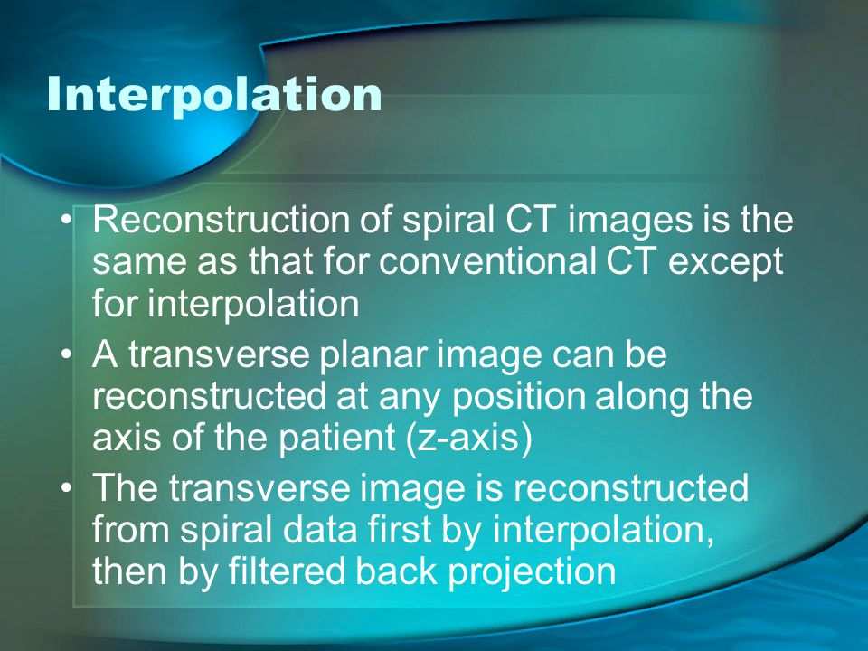 Interpolation Reconstruction of spiral CT images is the same as that for conventional CT except for interpolation A transverse planar image can be reconstructed at any position along the axis of the patient (z-axis) The transverse image is reconstructed from spiral data first by interpolation, then by filtered back projection