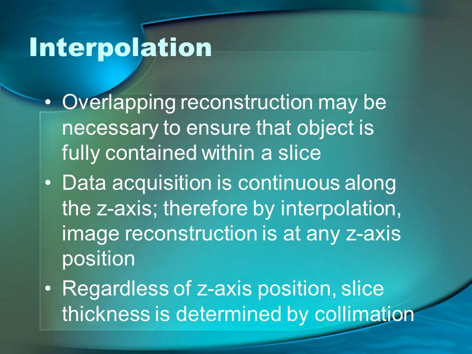 Interpolation Overlapping reconstruction may be necessary to ensure that object is fully contained within a slice Data acquisition is continuous along the z-axis; therefore by interpolation, image reconstruction is at any z-axis position Regardless of z-axis position, slice thickness is determined by collimation