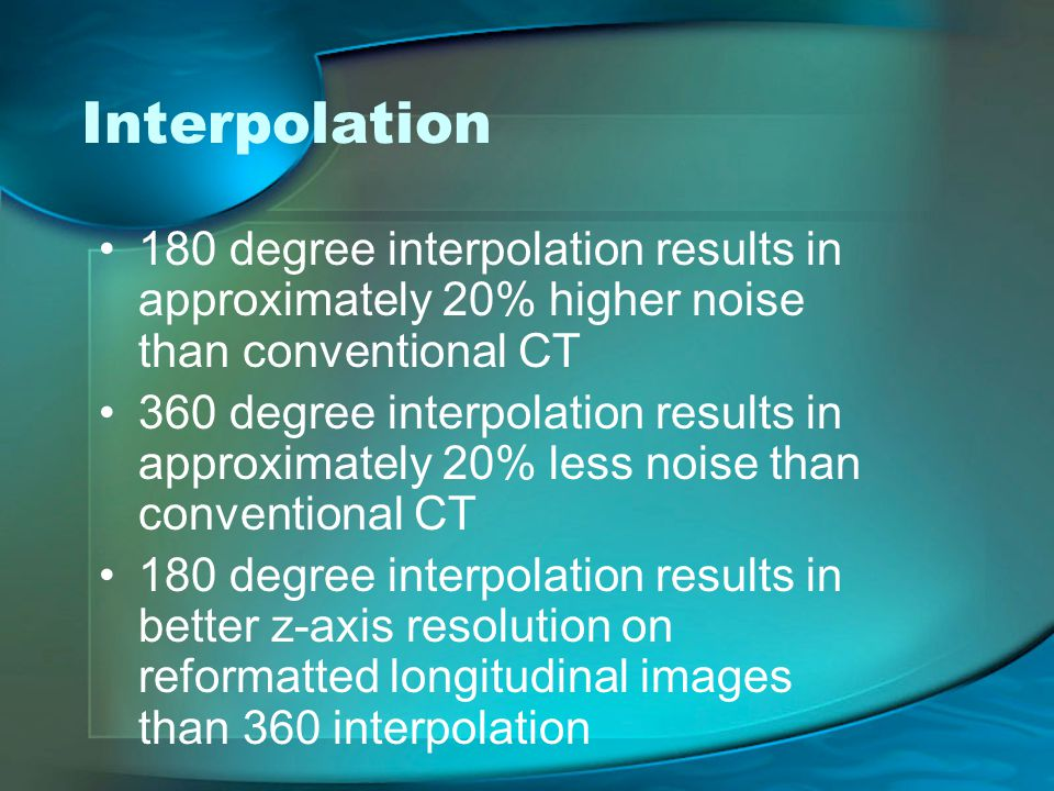 Interpolation 180 degree interpolation results in approximately 20% higher noise than conventional CT 360 degree interpolation results in approximately 20% less noise than conventional CT 180 degree interpolation results in better z-axis resolution on reformatted longitudinal images than 360 interpolation