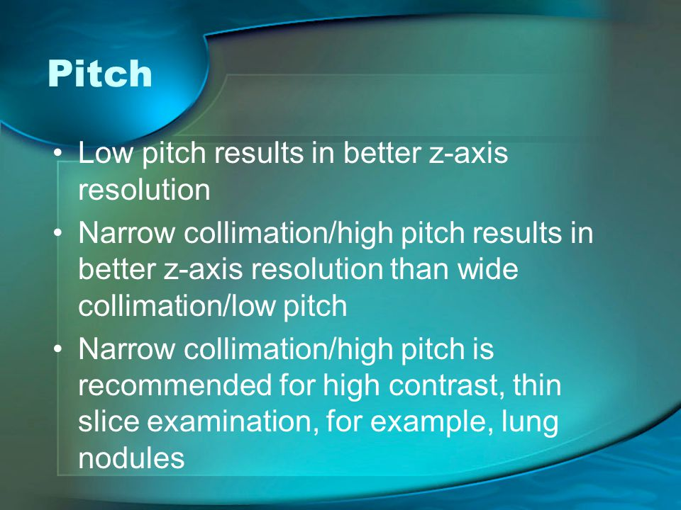 Low pitch results in better z-axis resolution Narrow collimation/high pitch results in better z-axis resolution than wide collimation/low pitch Narrow collimation/high pitch is recommended for high contrast, thin slice examination, for example, lung nodules