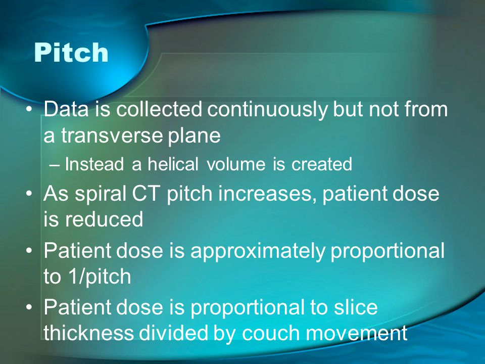 Pitch Data is collected continuously but not from a transverse plane –Instead a helical volume is created As spiral CT pitch increases, patient dose is reduced Patient dose is approximately proportional to 1/pitch Patient dose is proportional to slice thickness divided by couch movement