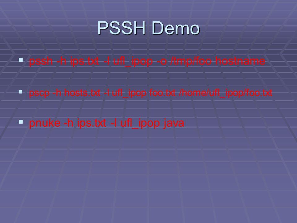 PSSH Demo   pssh -h ips.txt -l ufl_ipop -o /tmp/foo hostname   pscp -h hosts.txt -l ufl_ipop foo.txt /home/ufl_ipop/foo.txt   pnuke -h ips.txt -l ufl_ipop java
