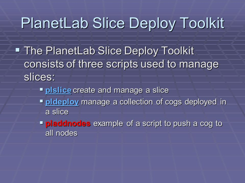 PlanetLab Slice Deploy Toolkit  The PlanetLab Slice Deploy Toolkit consists of three scripts used to manage slices:  plslice create and manage a slice plslice  pldeploy manage a collection of cogs deployed in a slice pldeploy  pladdnodes example of a script to push a cog to all nodes