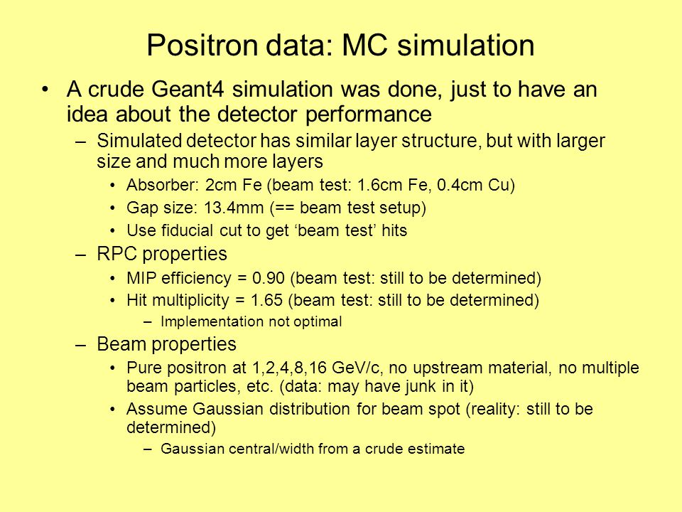 Positron data: MC simulation A crude Geant4 simulation was done, just to have an idea about the detector performance –Simulated detector has similar layer structure, but with larger size and much more layers Absorber: 2cm Fe (beam test: 1.6cm Fe, 0.4cm Cu) Gap size: 13.4mm (== beam test setup) Use fiducial cut to get 'beam test' hits –RPC properties MIP efficiency = 0.90 (beam test: still to be determined) Hit multiplicity = 1.65 (beam test: still to be determined) –Implementation not optimal –Beam properties Pure positron at 1,2,4,8,16 GeV/c, no upstream material, no multiple beam particles, etc.