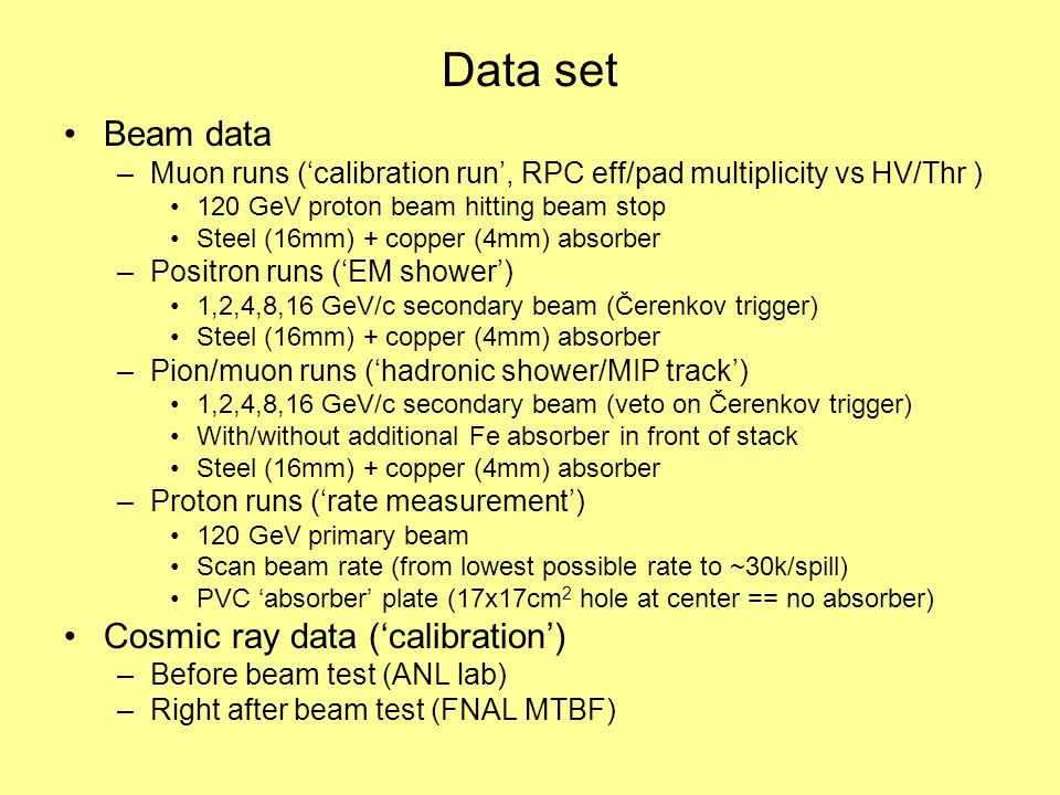 Data set Beam data –Muon runs ('calibration run', RPC eff/pad multiplicity vs HV/Thr ) 120 GeV proton beam hitting beam stop Steel (16mm) + copper (4mm) absorber –Positron runs ('EM shower') 1,2,4,8,16 GeV/c secondary beam (Čerenkov trigger) Steel (16mm) + copper (4mm) absorber –Pion/muon runs ('hadronic shower/MIP track') 1,2,4,8,16 GeV/c secondary beam (veto on Čerenkov trigger) With/without additional Fe absorber in front of stack Steel (16mm) + copper (4mm) absorber –Proton runs ('rate measurement') 120 GeV primary beam Scan beam rate (from lowest possible rate to ~30k/spill) PVC 'absorber' plate (17x17cm 2 hole at center == no absorber) Cosmic ray data ('calibration') –Before beam test (ANL lab) –Right after beam test (FNAL MTBF)
