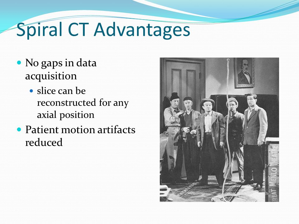 Spiral CT Advantages Shorter acquisition times no inter-scan delays shorter study times entire organs / volumes scanned together Better throughput BUT: Larger demands on tube Much less cooling time