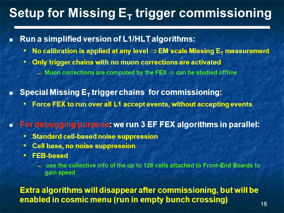15 Setup for Missing E T trigger commissioning Run a simplified version of L1/HLT algorithms: No calibration is applied at any level  EM scale Missing E T measurement Only trigger chains with no muon corrections are activated ▬ Muon corrections are computed by the FEX  can be studied offline Special Missing E T trigger chains for commissioning: Force FEX to run over all L1 accept events, without accepting events For debugging purpose: we run 3 EF FEX algorithms in parallel: Standard cell-based noise suppression Cell base, no noise suppression FEB-based ▬ use the collective info of the up to 128 cells attached to Front-End Boards to gain speed Extra algorithms will disappear after commissioning, but will be enabled in cosmic menu (run in empty bunch crossing)