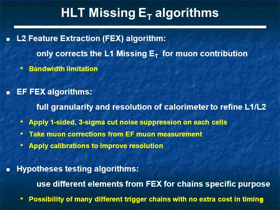 5 HLT Missing E T algorithms L2 Feature Extraction (FEX) algorithm: only corrects the L1 Missing E T for muon contribution Bandwidth limitation EF FEX algorithms: full granularity and resolution of calorimeter to refine L1/L2 Apply 1-sided, 3-sigma cut noise suppression on each cells Take muon corrections from EF muon measurement Apply calibrations to improve resolution Hypotheses testing algorithms: use different elements from FEX for chains specific purpose Possibility of many different trigger chains with no extra cost in timing