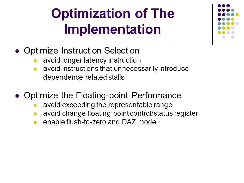 Optimization of The Implementation Optimize Instruction Selection avoid longer latency instruction avoid instructions that unnecessarily introduce dependence-related stalls Optimize the Floating-point Performance avoid exceeding the representable range avoid change floating-point control/status register enable flush-to-zero and DAZ mode