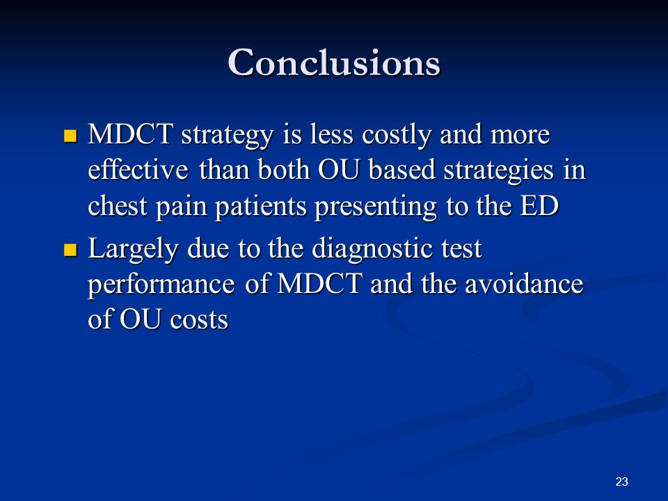 23 Conclusions MDCT strategy is less costly and more effective than both OU based strategies in chest pain patients presenting to the ED MDCT strategy is less costly and more effective than both OU based strategies in chest pain patients presenting to the ED Largely due to the diagnostic test performance of MDCT and the avoidance of OU costs Largely due to the diagnostic test performance of MDCT and the avoidance of OU costs