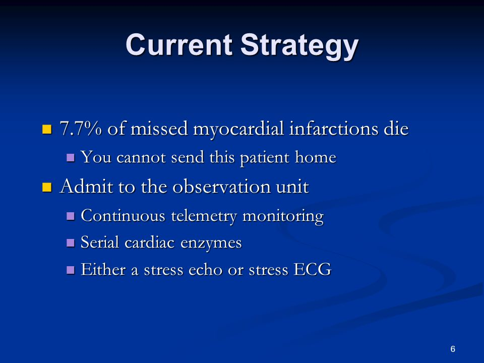 6 Current Strategy 7.7% of missed myocardial infarctions die 7.7% of missed myocardial infarctions die You cannot send this patient home You cannot send this patient home Admit to the observation unit Admit to the observation unit Continuous telemetry monitoring Continuous telemetry monitoring Serial cardiac enzymes Serial cardiac enzymes Either a stress echo or stress ECG Either a stress echo or stress ECG