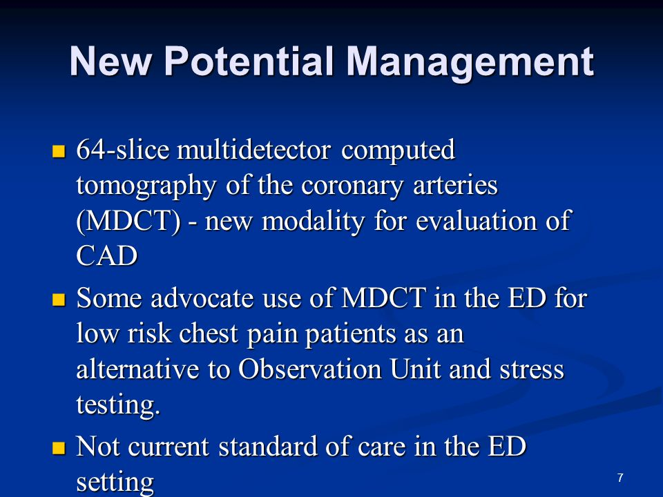 7 New Potential Management 64-slice multidetector computed tomography of the coronary arteries (MDCT) - new modality for evaluation of CAD 64-slice multidetector computed tomography of the coronary arteries (MDCT) - new modality for evaluation of CAD Some advocate use of MDCT in the ED for low risk chest pain patients as an alternative to Observation Unit and stress testing.