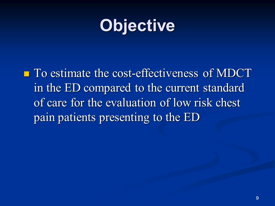 9 Objective To estimate the cost-effectiveness of MDCT in the ED compared to the current standard of care for the evaluation of low risk chest pain patients presenting to the ED To estimate the cost-effectiveness of MDCT in the ED compared to the current standard of care for the evaluation of low risk chest pain patients presenting to the ED