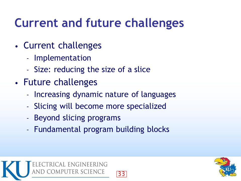 33 Current and future challenges Current challenges – Implementation – Size: reducing the size of a slice Future challenges – Increasing dynamic nature of languages – Slicing will become more specialized – Beyond slicing programs – Fundamental program building blocks
