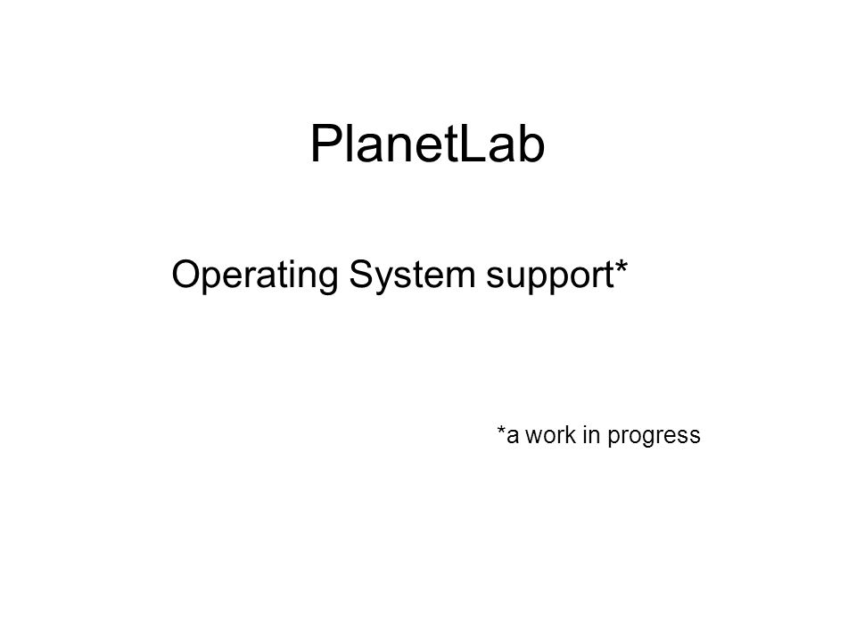 PlanetLab Operating System support* *a work in progress