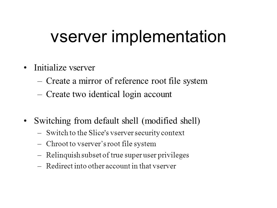 vserver implementation Initialize vserver –Create a mirror of reference root file system –Create two identical login account Switching from default shell (modified shell) –Switch to the Slice s vserver security context –Chroot to vserver's root file system –Relinquish subset of true super user privileges –Redirect into other account in that vserver
