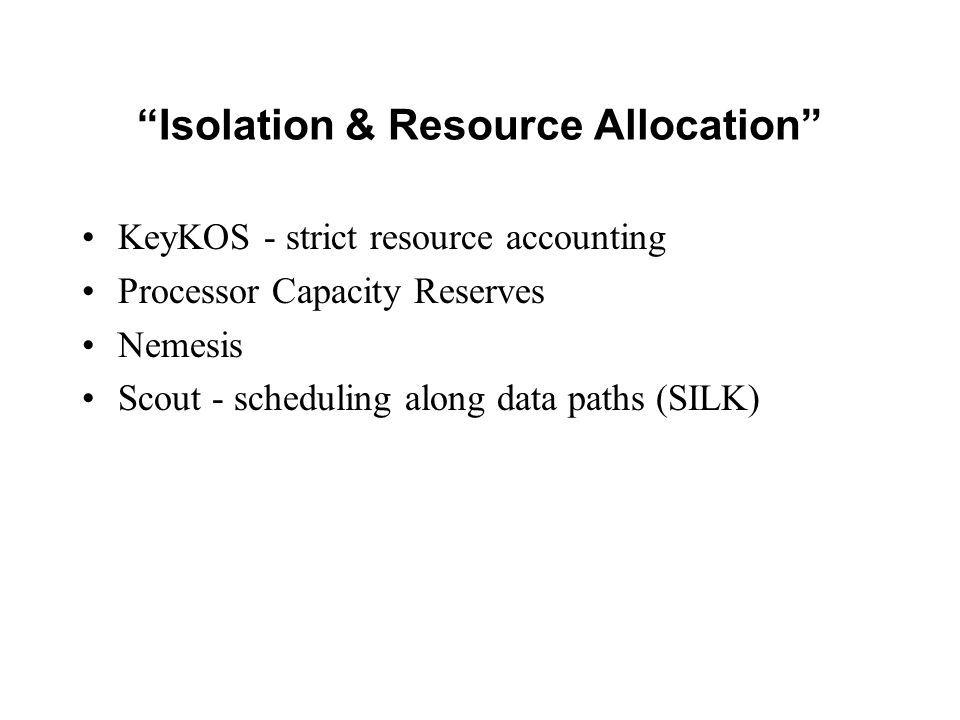 Isolation & Resource Allocation KeyKOS - strict resource accounting Processor Capacity Reserves Nemesis Scout - scheduling along data paths (SILK)