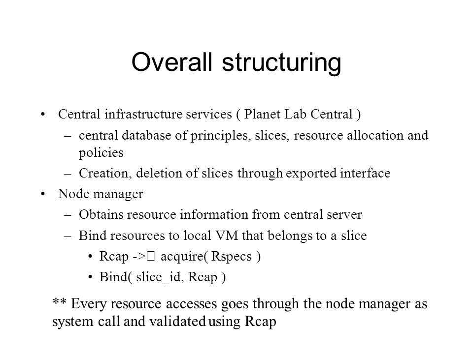 Overall structuring Central infrastructure services ( Planet Lab Central ) –central database of principles, slices, resource allocation and policies –Creation, deletion of slices through exported interface Node manager –Obtains resource information from central server –Bind resources to local VM that belongs to a slice Rcap -> acquire( Rspecs ) Bind( slice_id, Rcap ) ** Every resource accesses goes through the node manager as system call and validated using Rcap