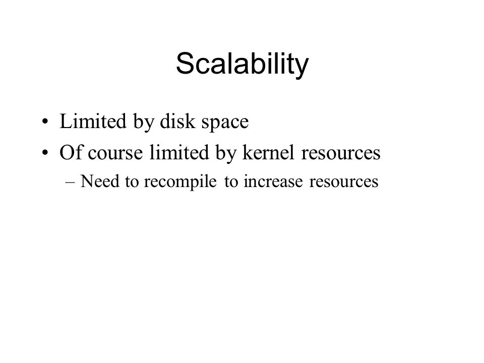 Scalability Limited by disk space Of course limited by kernel resources –Need to recompile to increase resources