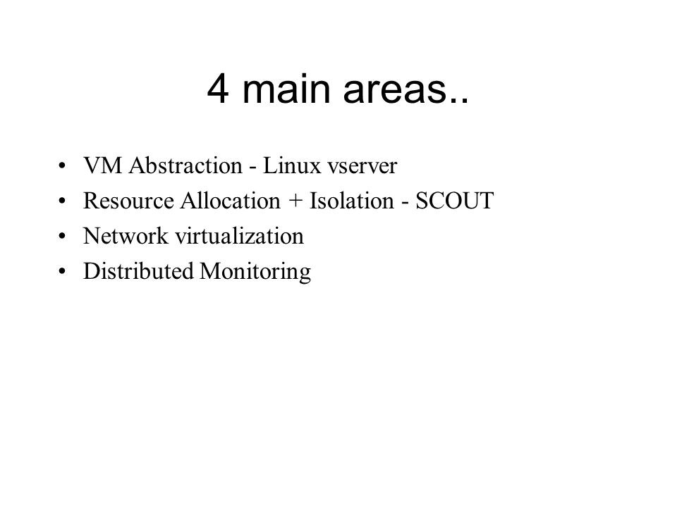 Full virtualization like Vmware - performance, lot of memory consumed by each memory image Para virtualization like xen - more efficient, a promising solution (but still has memory constraints) Virtualize at system call level like Linux vservers, UML - support large number of slices with reasonable isolation Node Virtualization