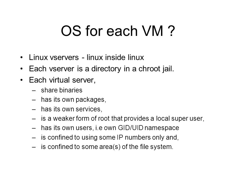 OS for each VM . Linux vservers - linux inside linux Each vserver is a directory in a chroot jail.