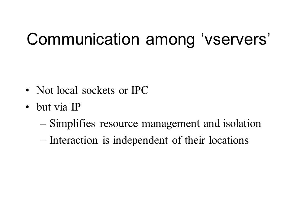 Communication among 'vservers' Not local sockets or IPC but via IP –Simplifies resource management and isolation –Interaction is independent of their locations