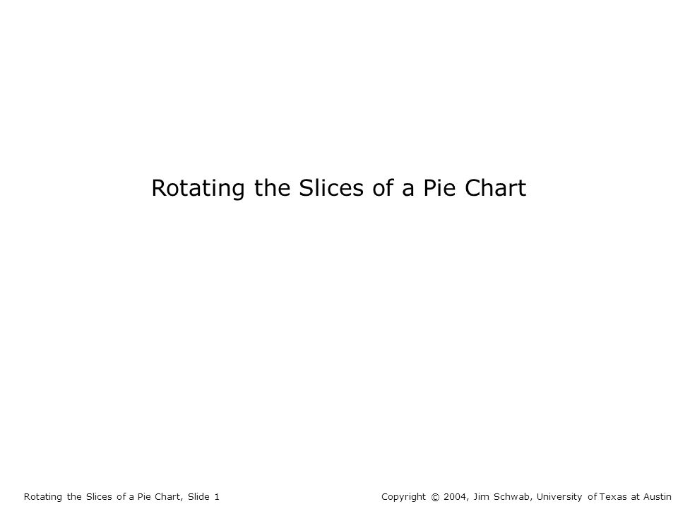 Rotating the Slices of a Pie Chart Rotating the Slices of a Pie Chart, Slide 1Copyright © 2004, Jim Schwab, University of Texas at Austin