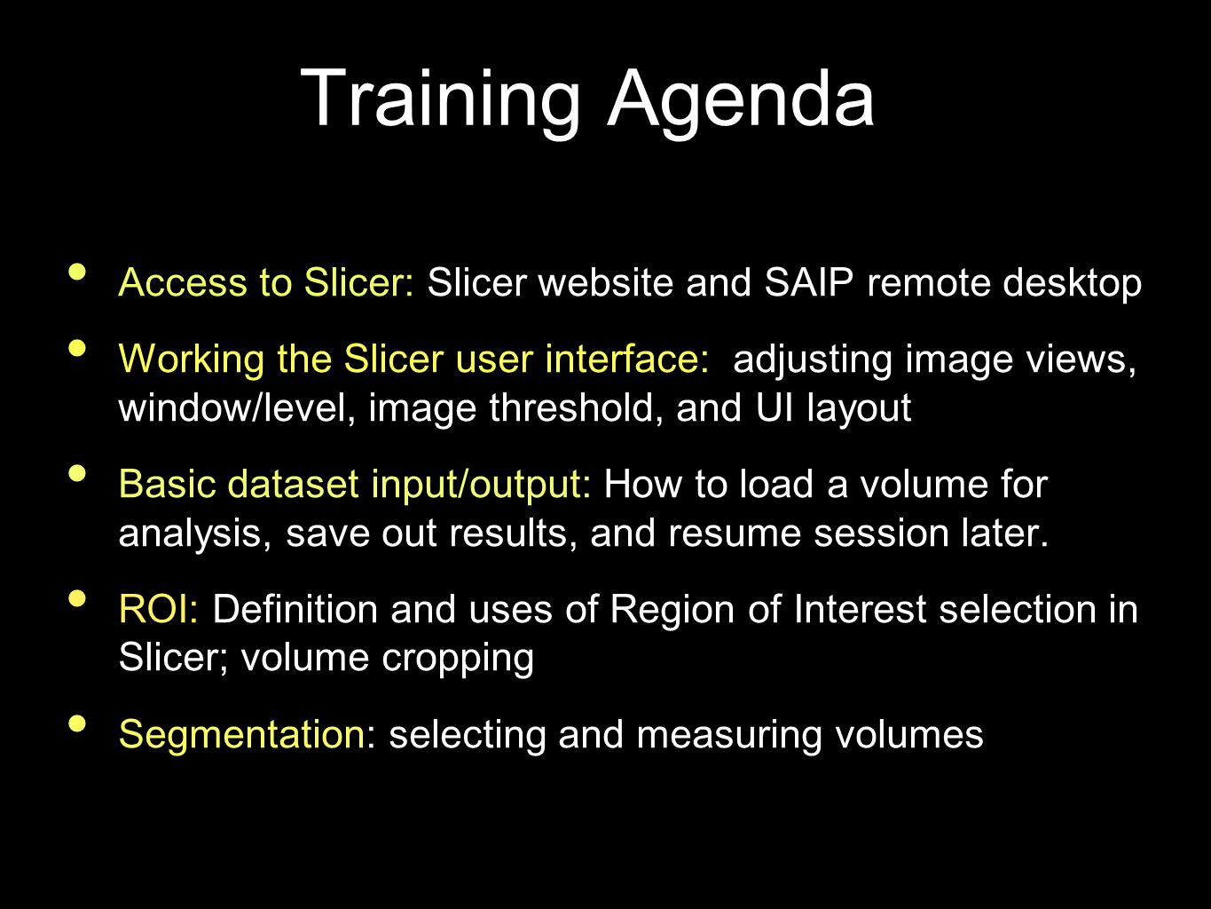 Training Agenda Access to Slicer: Slicer website and SAIP remote desktop Working the Slicer user interface: adjusting image views, window/level, image threshold, and UI layout Basic dataset input/output: How to load a volume for analysis, save out results, and resume session later.